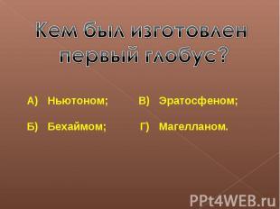 Кем был изготовлен первый глобус?А) Ньютоном; В) Эратосфеном;Б) Бехаймом; Г) Маг