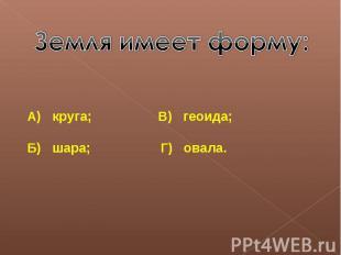 Земля имеет форму:А) круга; В) геоида;Б) шара; Г) овала.