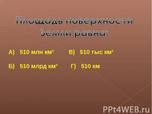 Площадь поверхности Земли равна:А) 510 млн км² В) 510 тыс км²Б) 510 млрд км² Г)