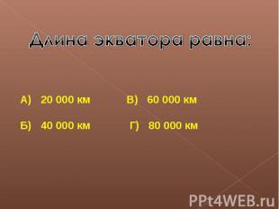 Длина экватора равна:А) 20 000 км В) 60 000 кмБ) 40 000 км Г) 80 000 км