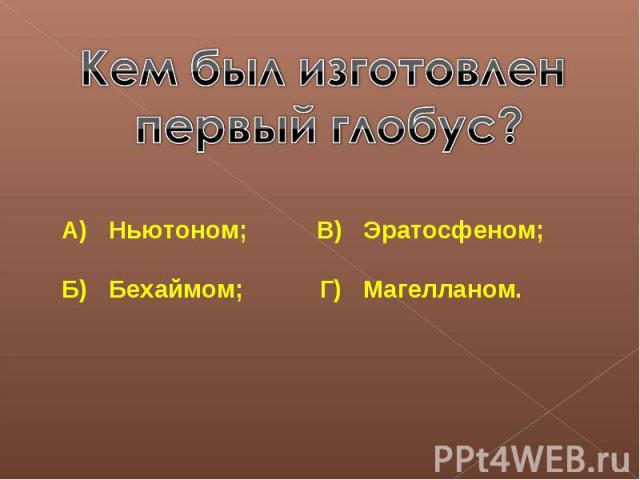 Кем был изготовлен первый глобус?А) Ньютоном; В) Эратосфеном;Б) Бехаймом; Г) Магелланом.