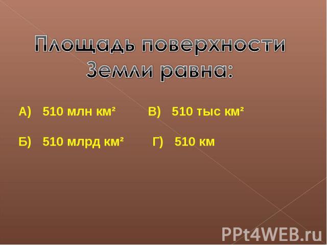 Площадь поверхности Земли равна:А) 510 млн км² В) 510 тыс км²Б) 510 млрд км² Г) 510 км