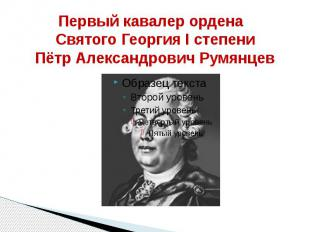Первый кавалер ордена Святого Георгия I степениПётр Александрович Румянцев