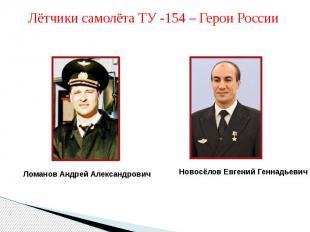 Лётчики самолёта ТУ -154 – Герои РоссииЛоманов Андрей АлександровичНовосёлов Евг