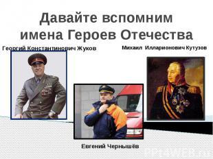 Давайте вспомним имена Героев ОтечестваГеоргий Константинович ЖуковМихаил Иллари