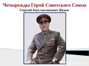 Четырежды Герой Советского СоюзаГеоргий Константинович Жуков