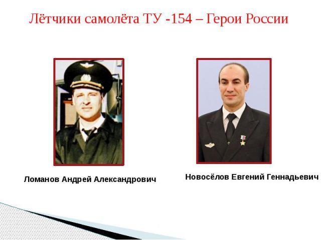 Лётчики самолёта ТУ -154 – Герои РоссииЛоманов Андрей АлександровичНовосёлов Евгений Геннадьевич