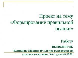 Проект на тему «Формирование правильной осанки» Работу выполнили:Куницина Марина