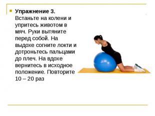 Упражнение 3. Встаньте на колени и упритесь животом в мяч. Руки вытяните перед с