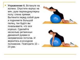 Упражнение 6. Встаньте на колени. Опустите корпус на мяч, руки перпендикулярны п