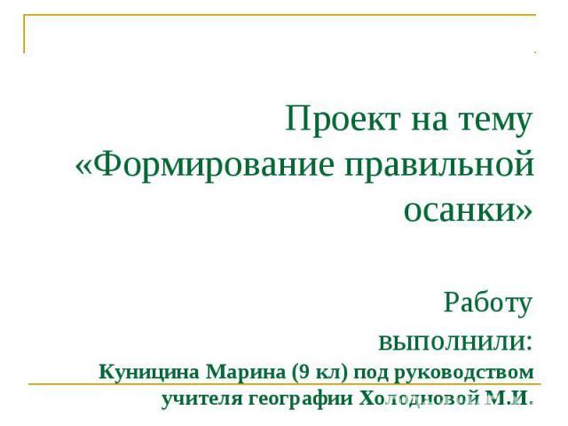 Проект на тему «Формирование правильной осанки» Работу выполнили:Куницина Марина (9 кл) под руководством учителя географии Холодновой М.И.