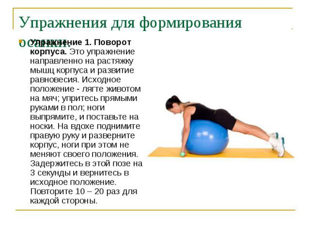 Упражнения для формирования осанки. Упражнение 1. Поворот корпуса. Это упражнение направленно на растяжку мышц корпуса и развитие равновесия. Исходное положение - лягте животом на мяч; упритесь прямыми руками в пол; ноги выпрямите, и поставьте на но…