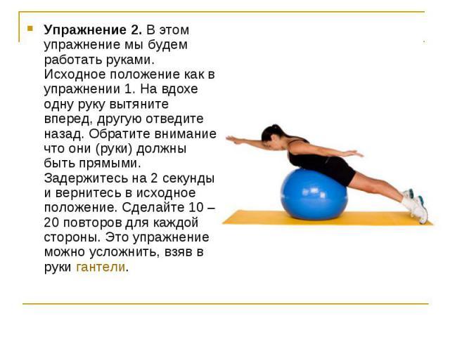 Упражнение 2. В этом упражнение мы будем работать руками. Исходное положение как в упражнении 1. На вдохе одну руку вытяните вперед, другую отведите назад. Обратите внимание, что они (руки) должны быть прямыми. Задержитесь на 2 секунды и вернитесь в…