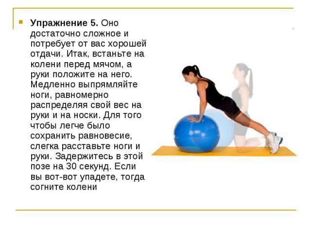 Упражнение 5. Оно достаточно сложное и потребует от вас хорошей отдачи. Итак, встаньте на колени перед мячом, а руки положите на него. Медленно выпрямляйте ноги, равномерно распределяя свой вес на руки и на носки. Для того чтобы легче было сохранить…