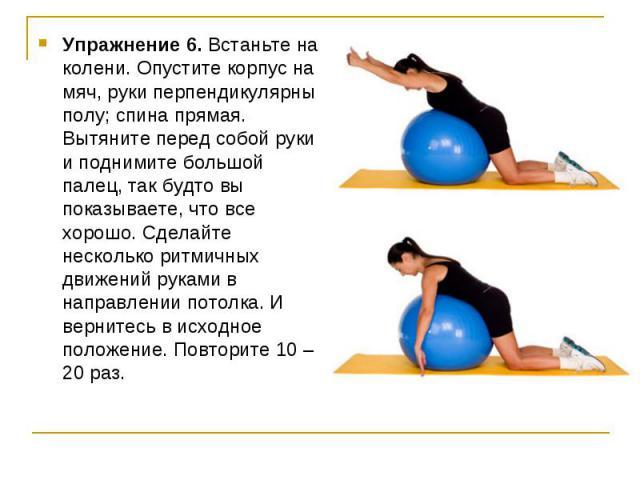 Упражнение 6. Встаньте на колени. Опустите корпус на мяч, руки перпендикулярны полу; спина прямая. Вытяните перед собой руки и поднимите большой палец, так будто вы показываете, что все хорошо. Сделайте несколько ритмичных движений руками в направле…