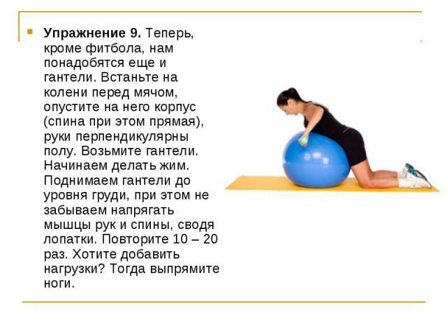 Упражнение 9. Теперь, кроме фитбола, нам понадобятся еще и гантели. Встаньте на колени перед мячом, опустите на него корпус (спина при этом прямая), руки перпендикулярны полу. Возьмите гантели. Начинаем делать жим. Поднимаем гантели до уровня груди,…