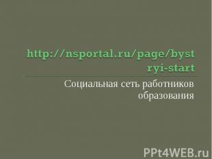http://nsportal.ru/page/bystryi-startСоциальная сеть работников образования