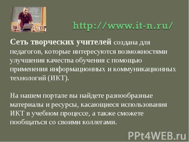 http://www.it-n.ru/Сеть творческих учителей создана для педагогов, которые интересуются возможностями улучшения качества обучения с помощью применения информационных и коммуникационных технологий (ИКТ). На нашем портале вы найдете разнообразные мате…