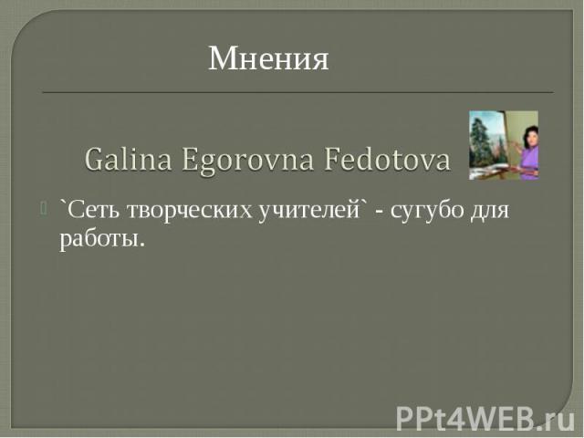 МненияGalina Egorovna Fedotova`Сеть творческих учителей` - сугубо для работы.