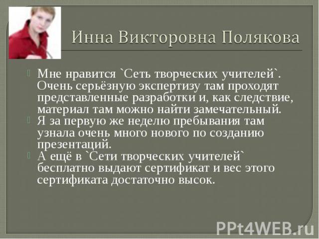 Инна Викторовна Полякова Мне нравится `Сеть творческих учителей`. Очень серьёзную экспертизу там проходят представленные разработки и, как следствие, материал там можно найти замечательный. Я за первую же неделю пребывания там узнала очень много нов…