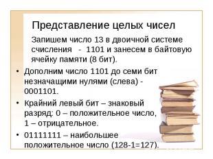 Представление целых чиселЗапишем число 13 в двоичной системе счисления - 1101 и