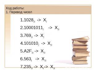 Ход работы: 1. Перевод чисел102810 -> X2100010112 -> X1076910 -> X2 1010102 -> X