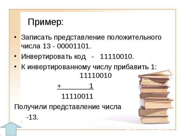 Пример:Записать представление положительного числа 13 - 00001101. Инвертировать код - 11110010.К инвертированному числу прибавить 1: 11110010 + 1 11110011Получили представление числа -13.