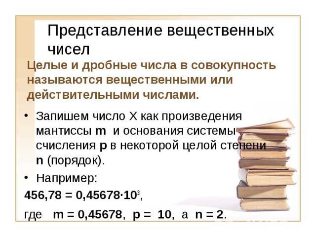 Представление вещественных чисел Целые и дробные числа в совокупность называются вещественными или действительными числами.Запишем число Х как произведения мантиссы m и основания системы счисления p в некоторой целой степени n (порядок).Например:456…