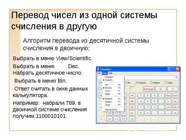 Перевод чисел из одной системы счисления в другуюАлгоритм перевода из десятичной системы счисления в двоичную:Выбрать в меню View/Scientific.Выбрать в меню Dec. Набрать десятичное число. Выбрать в меню Bin. Ответ считать в окне данных калькулятора.Н…