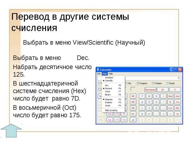 Перевод в другие системы счисленияВыбрать в меню View/Scientific (Научный)Выбрать в меню Dec. Набрать десятичное число 125.В шестнадцатеричной системе счисления (Hex) число будет равно 7D.В восьмеричной (Oct) число будет равно 175.