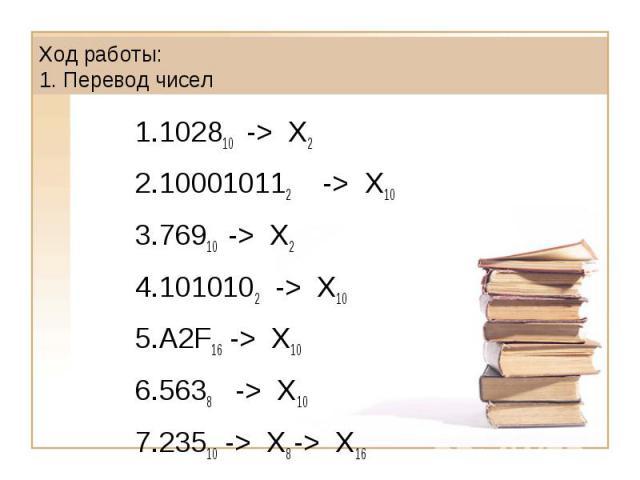 Ход работы: 1. Перевод чисел102810 -> X2100010112 -> X1076910 -> X2 1010102 -> X10 А2F16 -> X10 5638 -> X10 23510 -> X8 -> X16
