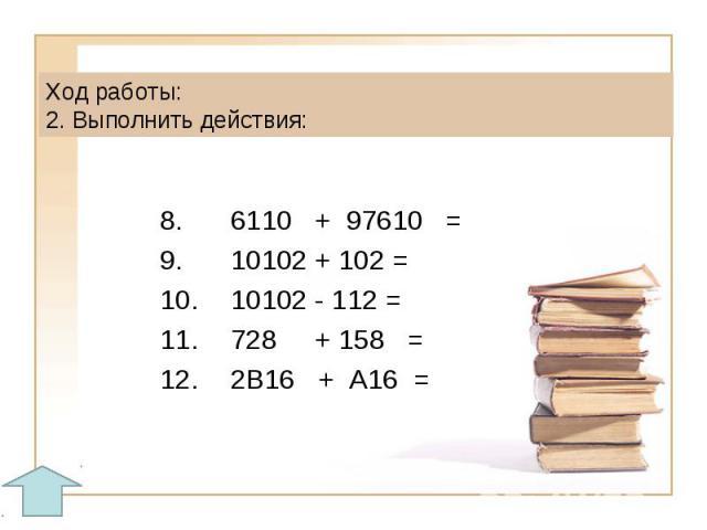 Ход работы: 2. Выполнить действия:8.6110 + 97610 =9.10102 + 102 =10.10102 - 112 =11.728 + 158 = 12.2B16 + А16 =