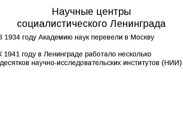 Научные центры социалистического ЛенинградаВ 1934 году Академию наук перевели в МосквуК 1941 году в Ленинграде работало несколько десятков научно-исследовательских институтов (НИИ)