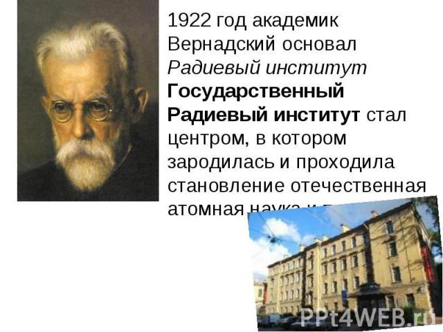 1922 год академик Вернадский основал Радиевый институтГосударственный Радиевый институт стал центром, в котором зародилась и проходила становление отечественная атомная наука и техника.