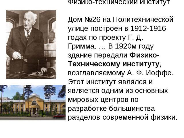 Физико-технический институтДом №26 на Политехнической улице построен в 1912-1916 годах по проекту Г. Д. Гримма.… В 1920м году здание передали Физико-Техническому институту, возглавляемому А. Ф. Иоффе. Этот институт являлся и является одним из основ…