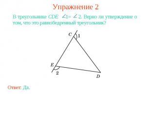 Упражнение 2В треугольнике CDE 1= 2. Верно ли утверждение о том, что это равнобе