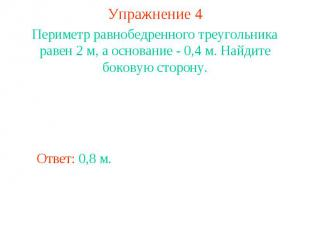 Упражнение 4Периметр равнобедренного треугольника равен 2 м, а основание - 0,4 м