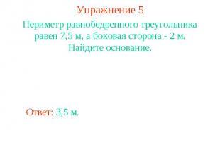 Упражнение 5Периметр равнобедренного треугольника равен 7,5 м, а боковая сторона
