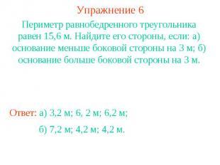 Упражнение 6Периметр равнобедренного треугольника равен 15,6 м. Найдите его стор
