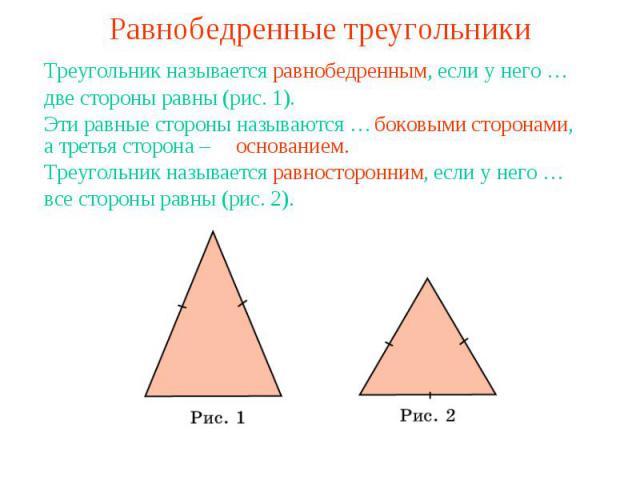 Равнобедренные треугольникиТреугольник называется равнобедренным, если у него …две стороны равны (рис. 1).Эти равные стороны называются …а третья сторона – Треугольник называется равносторонним, если у него …все стороны равны (рис. 2).