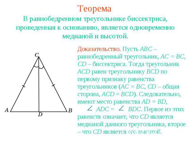 ТеоремаВ равнобедренном треугольнике биссектриса, проведенная к основанию, является одновременно медианой и высотой.Доказательство. Пусть ABC – равнобедренный треугольник, AC = BC, CD – биссектриса. Тогда треугольник ACD равен треугольнику BCD по пе…
