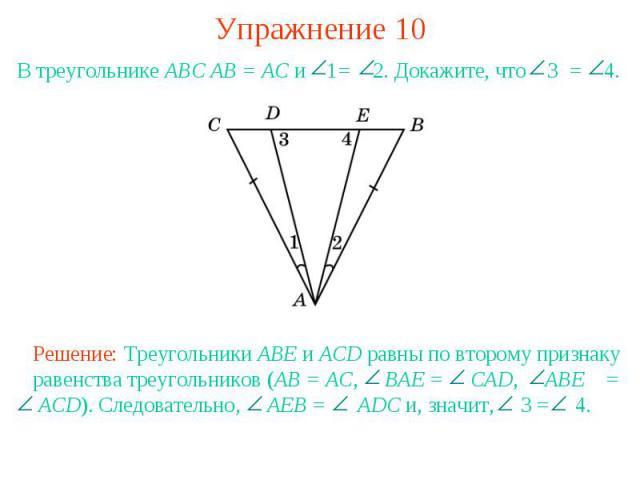 Упражнение 10В треугольнике АВС АВ = АС и 1= 2. Докажите, что 3 = 4.Решение: Треугольники ABE и ACD равны по второму признаку равенства треугольников (AB = AC, BAE = CAD, ABE = ACD). Следовательно, AEB = ADC и, значит, 3 = 4.