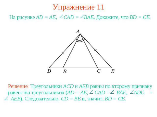 Упражнение 11На рисунке AD = AE, CAD = BAE. Докажите, что BD = CE.Решение: Треугольники ACD и AEB равны по второму признаку равенства треугольников (AD = AE, CAD = BAE, ADC = AEB). Следовательно, CD = BE и, значит, BD = CE.