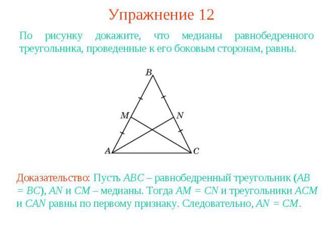 Упражнение 12По рисунку докажите, что медианы равнобедренного треугольника, проведенные к его боковым сторонам, равны.Доказательство: Пусть ABC – равнобедренный треугольник (AB = BC), AN и CM – медианы. Тогда AM = CN и треугольники ACM и CAN равны п…