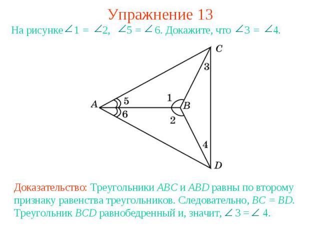 Упражнение 13На рисунке 1 = 2, 5 = 6. Докажите, что 3 = 4.Доказательство: Треугольники ABC и ABD равны по второму признаку равенства треугольников. Следовательно, BC = BD. Треугольник BCD равнобедренный и, значит, 3 = 4.
