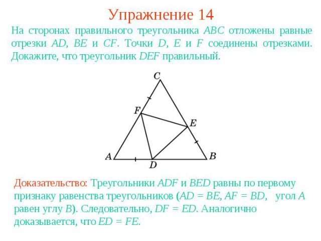 Упражнение 14На сторонах правильного треугольника АВС отложены равные отрезки AD, BE и CF. Точки D, E и F соединены отрезками. Докажите, что треугольник DEF правильный.Доказательство: Треугольники ADF и BED равны по первому признаку равенства треуго…