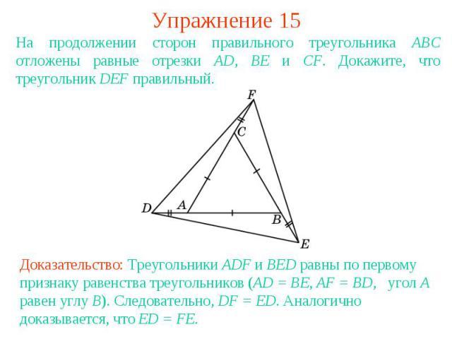 Упражнение 15На продолжении сторон правильного треугольника АВС отложены равные отрезки AD, BE и CF. Докажите, что треугольник DEF правильный.Доказательство: Треугольники ADF и BED равны по первому признаку равенства треугольников (AD = BE, AF = BD,…