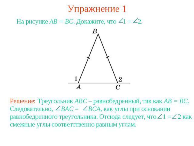 Упражнение 1На рисунке AB = BC. Докажите, что 1 = 2. Решение: Треугольник ABC – равнобедренный, так как AB = BC. Следовательно, BAC = BCA, как углы при основании равнобедренного треугольника. Отсюда следует, что 1 = 2 как смежные углы соответственно…
