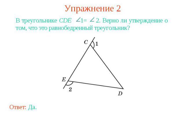 Упражнение 2В треугольнике CDE 1= 2. Верно ли утверждение о том, что это равнобедренный треугольник?