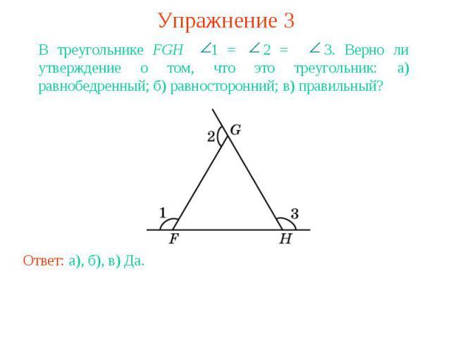 Упражнение 3В треугольнике FGH 1 = 2 = 3. Верно ли утверждение о том, что это треугольник: а) равнобедренный; б) равносторонний; в) правильный?